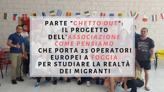 """PARTE """"GHETTO OUT"""": IL PROGETTO DELL'ASSOCIAZIONE COME PENSIAMO CHE PORTA 25 OPERATORI EUROPEI A FOGGIA PER STUDIARE LA REALTà DEI MIGRANTI"""